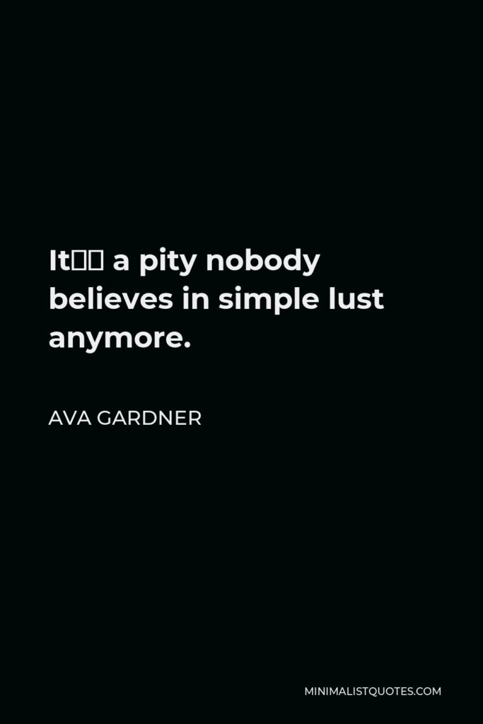 Ava Gardner Quote - It's a pity nobody believes in simple lust anymore.