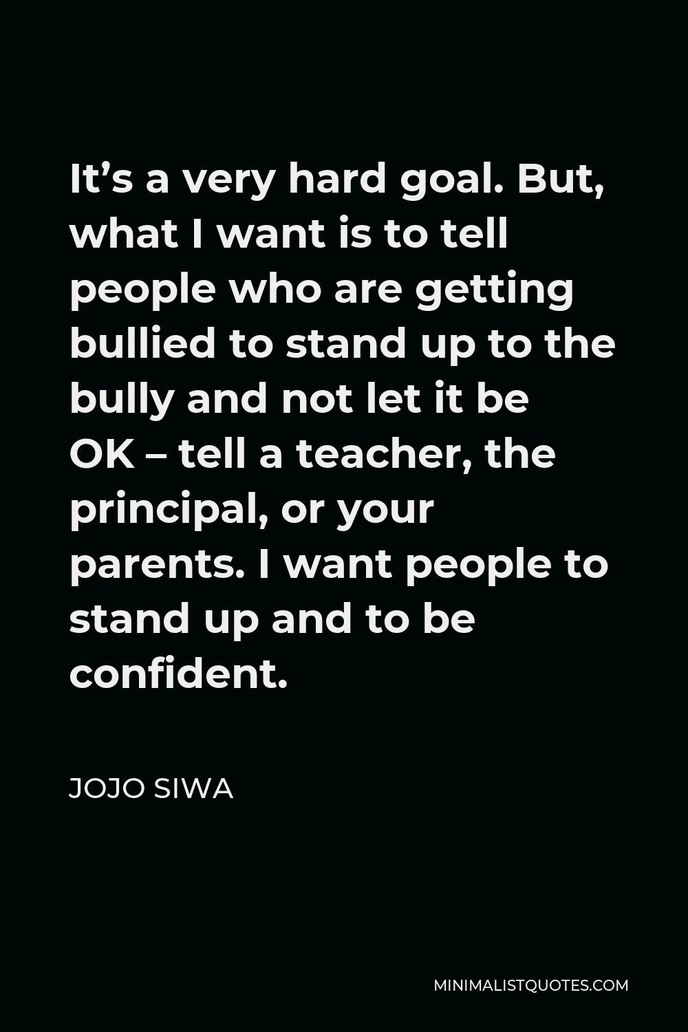 JoJo Siwa Quote - It's a very hard goal. But, what I want is to tell people who are getting bullied to stand up to the bully and not let it be OK – tell a teacher, the principal, or your parents. I want people to stand up and to be confident.