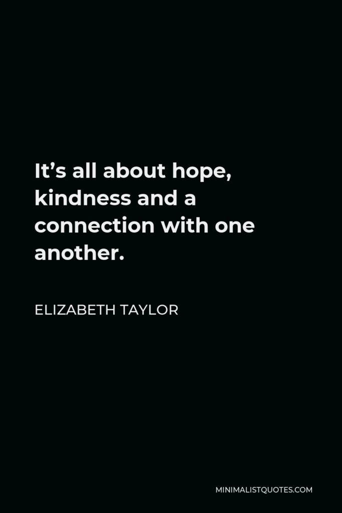 Elizabeth Taylor Quote - It's all about hope, kindness and a connection with one another.