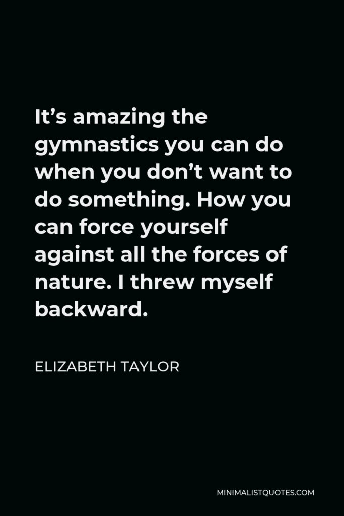 Elizabeth Taylor Quote - It's amazing the gymnastics you can do when you don't want to do something. How you can force yourself against all the forces of nature. I threw myself backward.