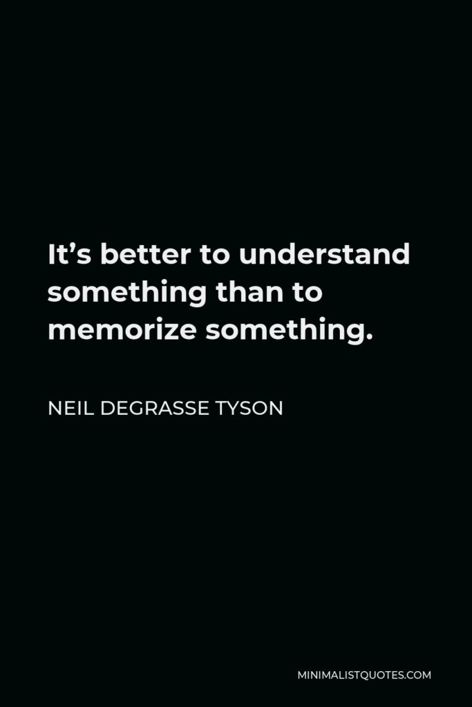 Neil deGrasse Tyson Quote - It's better to understand something than to memorize something.