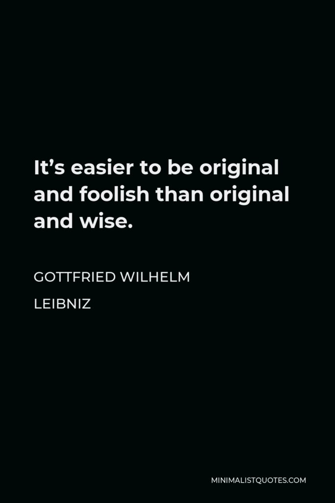 Gottfried Wilhelm Leibniz Quote - It's easier to be original and foolish than original and wise.