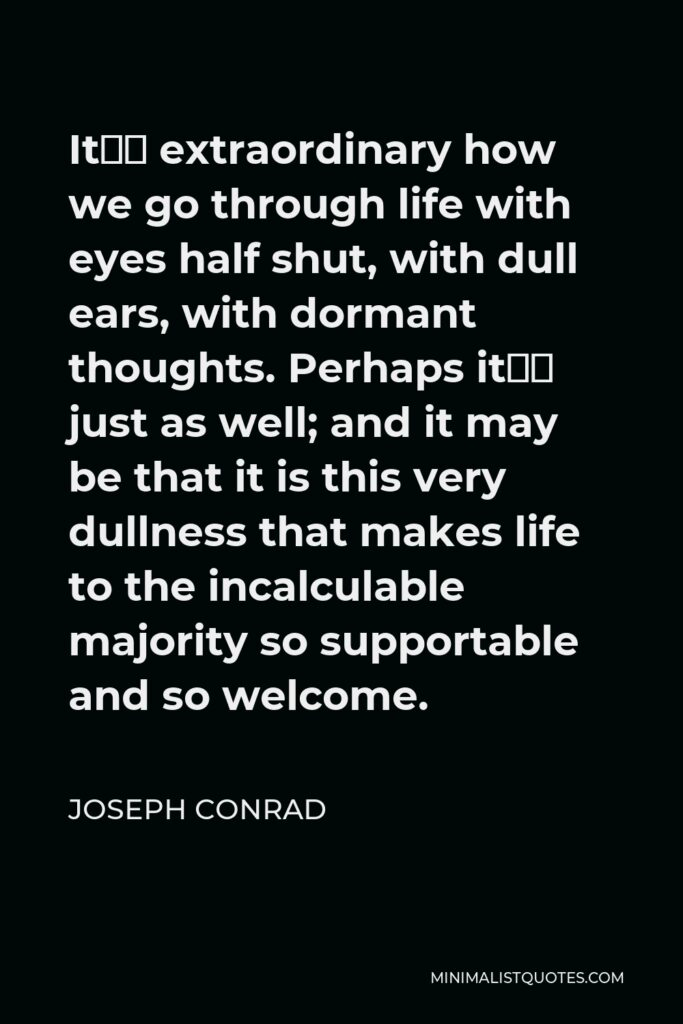 Joseph Conrad Quote - It's extraordinary how we go through life with eyes half shut, with dull ears, with dormant thoughts. Perhaps it's just as well; and it may be that it is this very dullness that makes life to the incalculable majority so supportable and so welcome.