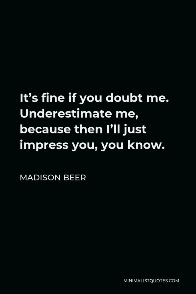 Madison Beer Quote - It's fine if you doubt me. Underestimate me, because then I'll just impress you, you know.
