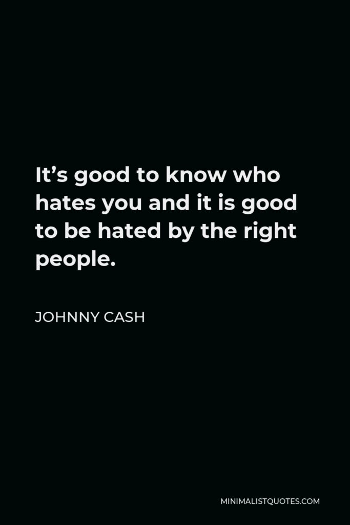 Johnny Cash Quote - It's good to know who hates you and it is good to be hated by the right people.