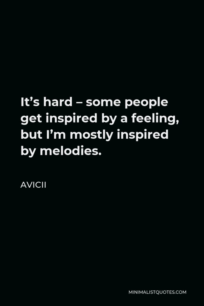Avicii Quote - It's hard – some people get inspired by a feeling, but I'm mostly inspired by melodies.