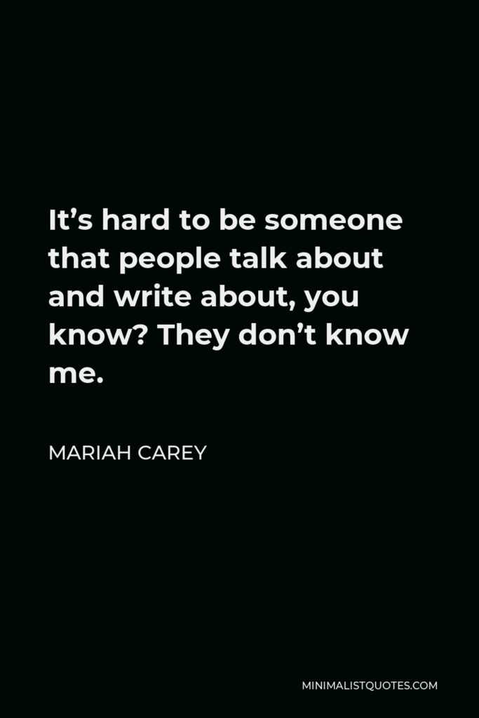 Mariah Carey Quote - It's hard to be someone that people talk about and write about, you know? They don't know me.