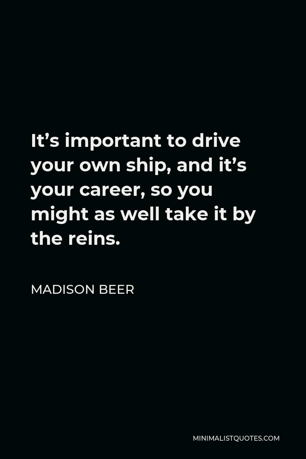 Madison Beer Quote - It's important to drive your own ship, and it's your career, so you might as well take it by the reins.