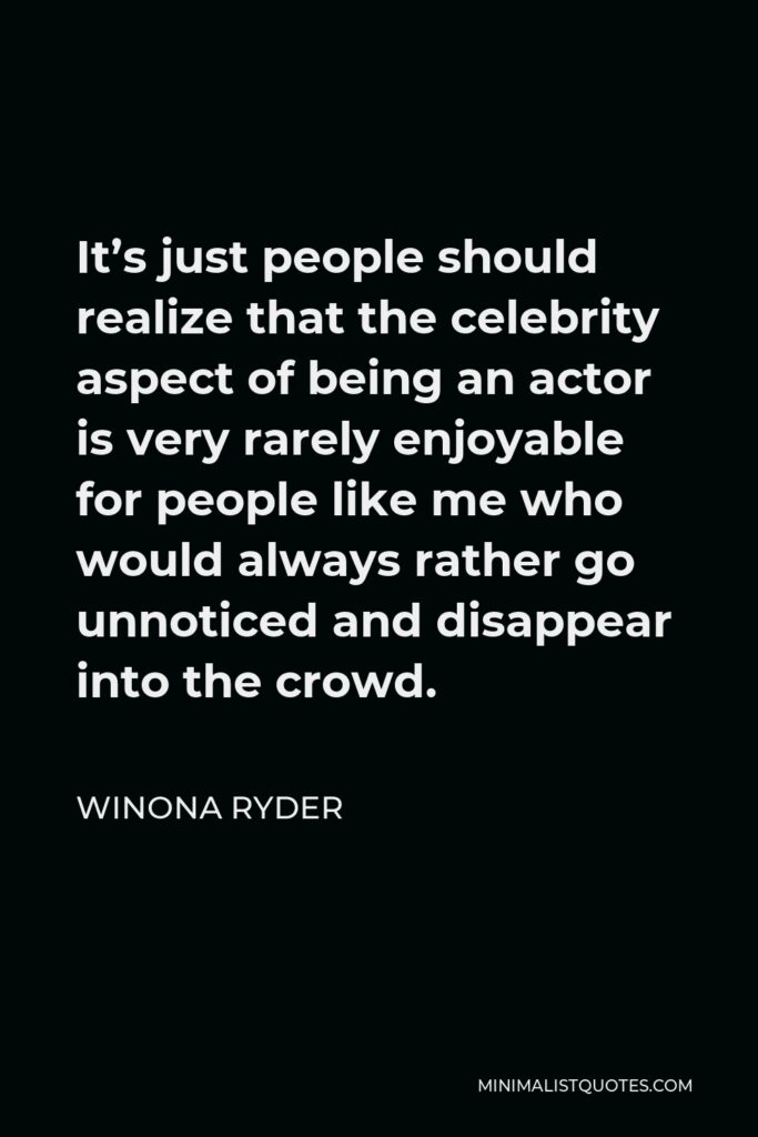 Winona Ryder Quote - It's just people should realize that the celebrity aspect of being an actor is very rarely enjoyable for people like me who would always rather go unnoticed and disappear into the crowd.