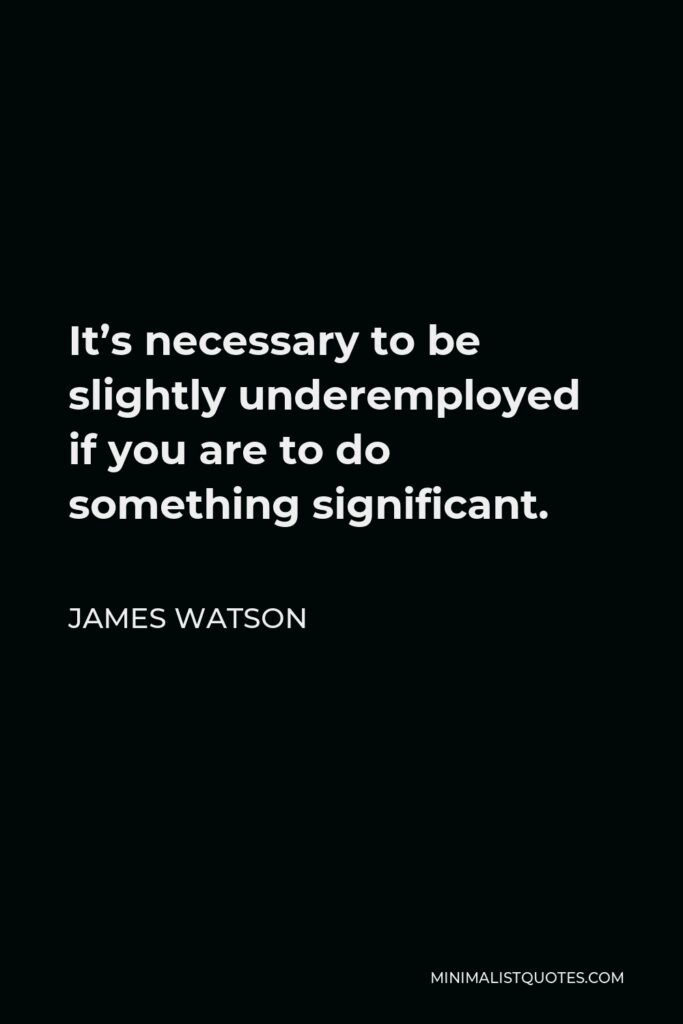 James Watson Quote - It's necessary to be slightly underemployed if you are to do something significant.