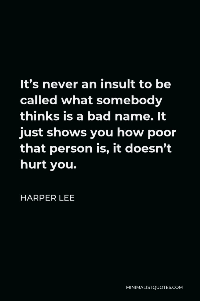 Harper Lee Quote - It's never an insult to be called what somebody thinks is a bad name. It just shows you how poor that person is, it doesn't hurt you.
