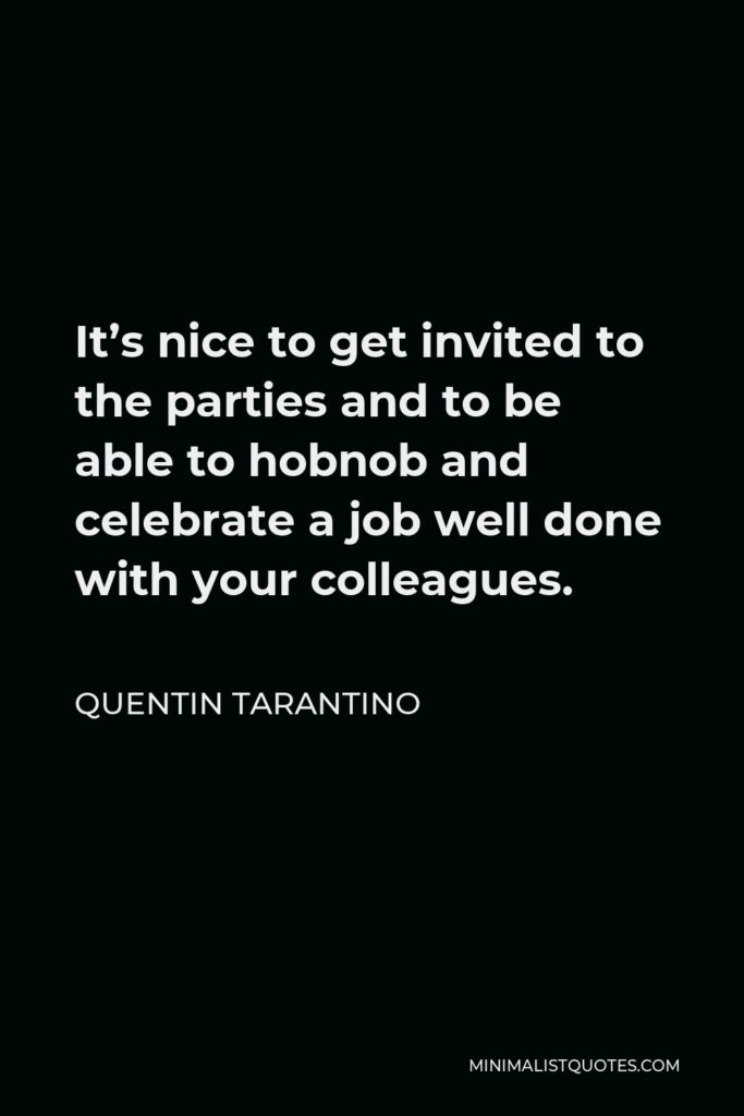 Quentin Tarantino Quote - It's nice to get invited to the parties and to be able to hobnob and celebrate a job well done with your colleagues.