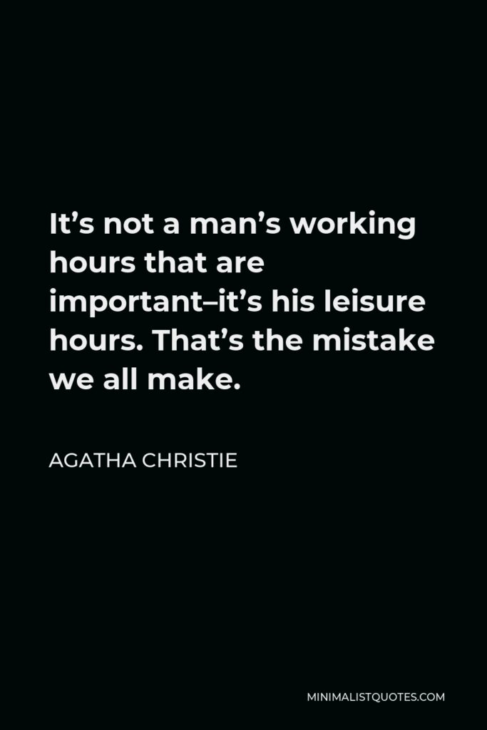 Agatha Christie Quote - It's not a man's working hours that are important–it's his leisure hours. That's the mistake we all make.