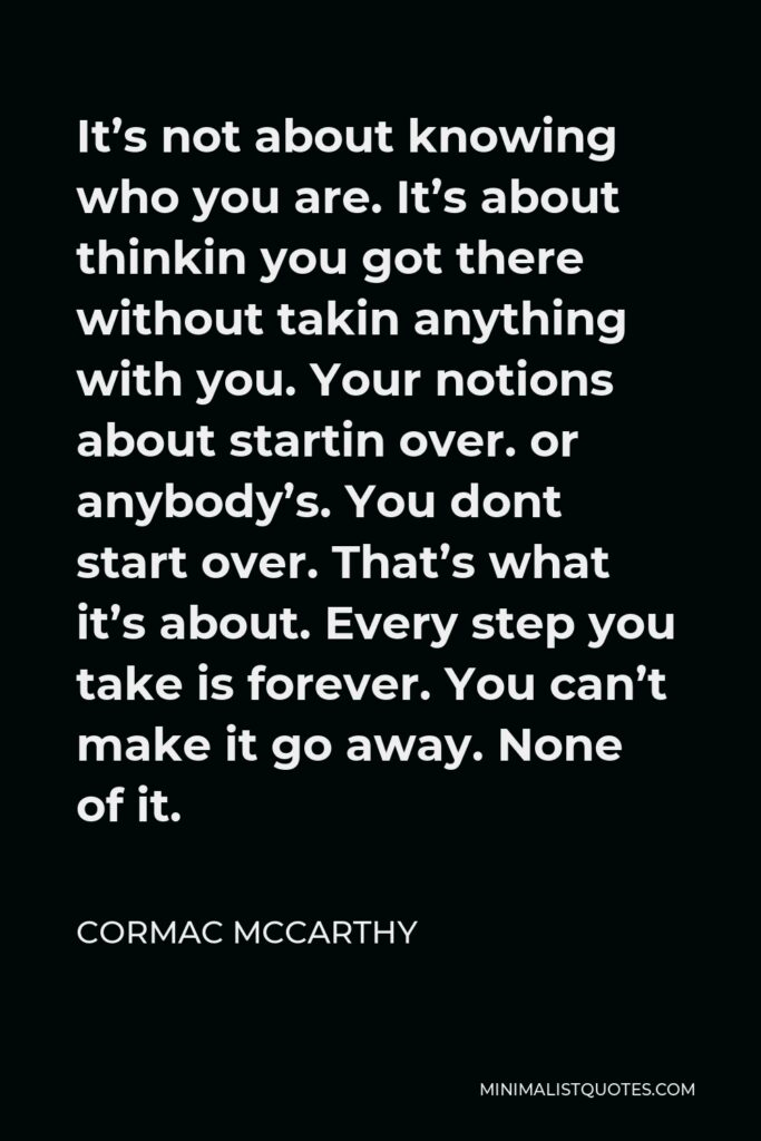 Cormac McCarthy Quote - It's not about knowing who you are. It's about thinkin you got there without takin anything with you. Your notions about startin over. or anybody's. You dont start over. That's what it's about. Every step you take is forever. You can't make it go away. None of it.