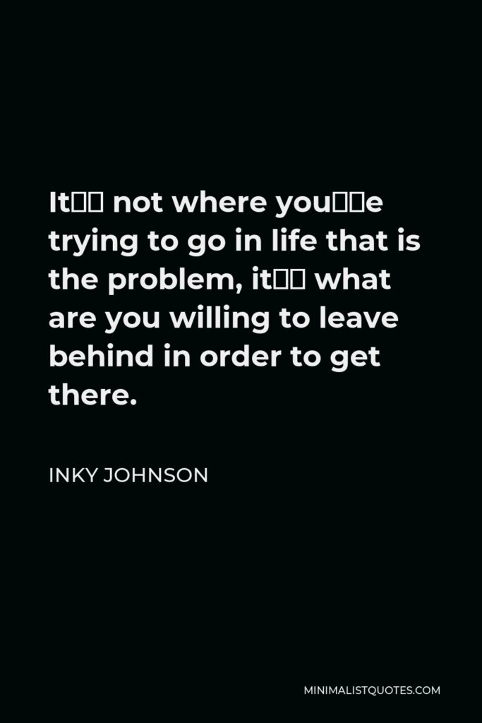 Inky Johnson Quote - It's not where you're trying to go in life that is the problem, it's what are you willing to leave behind in order to get there.