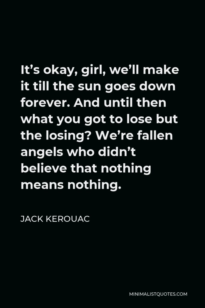 Jack Kerouac Quote - It's okay, girl, we'll make it till the sun goes down forever. And until then what you got to lose but the losing? We're fallen angels who didn't believe that nothing means nothing.