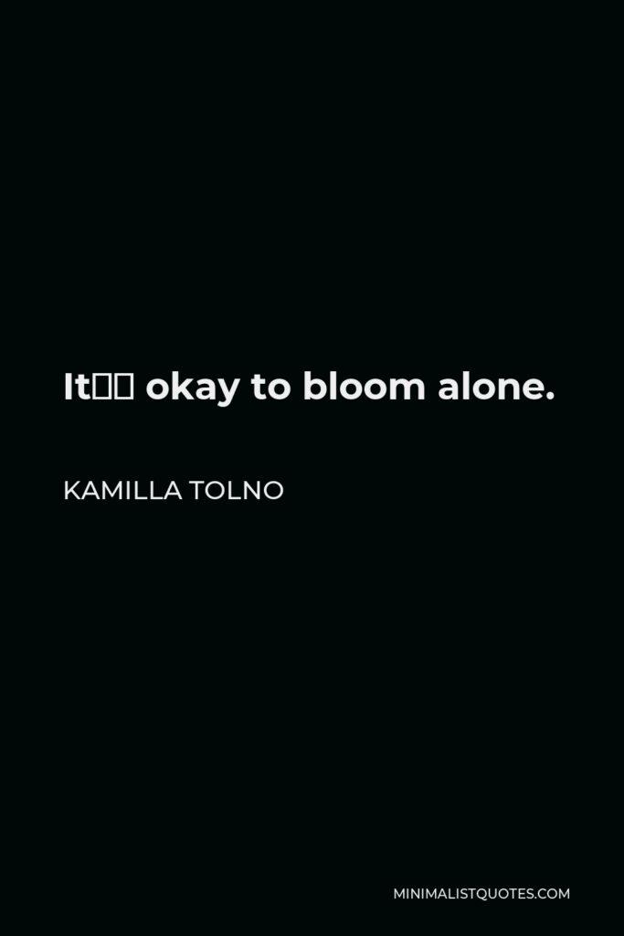 Kamilla Tolno Quote - It's okay to bloom alone.