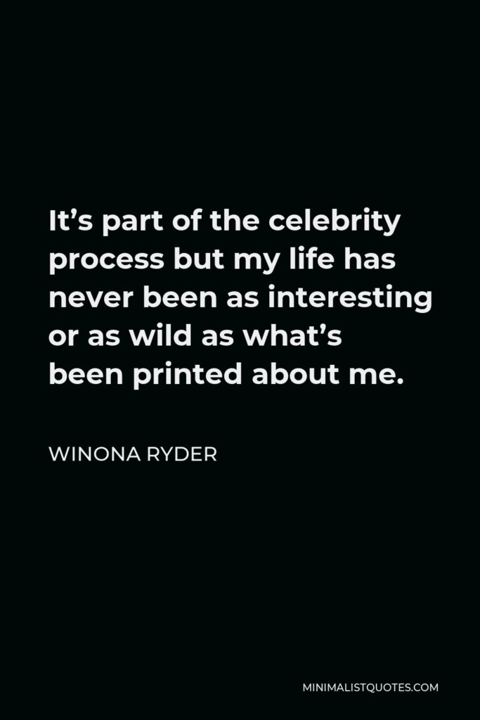 Winona Ryder Quote - It's part of the celebrity process but my life has never been as interesting or as wild as what's been printed about me.