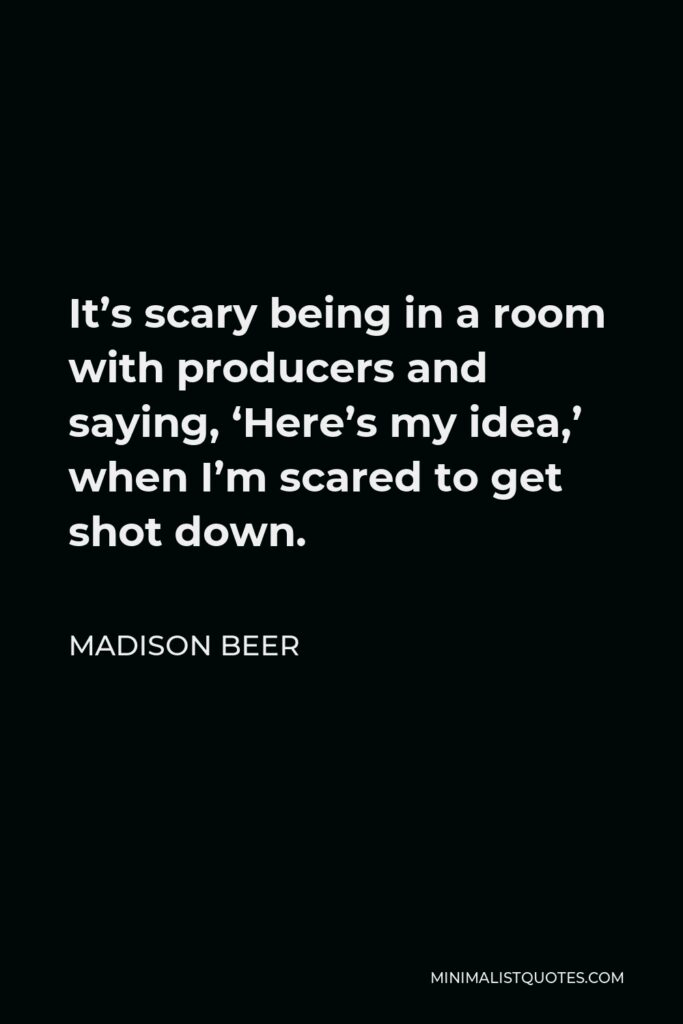 Madison Beer Quote - It's scary being in a room with producers and saying, 'Here's my idea,' when I'm scared to get shot down.