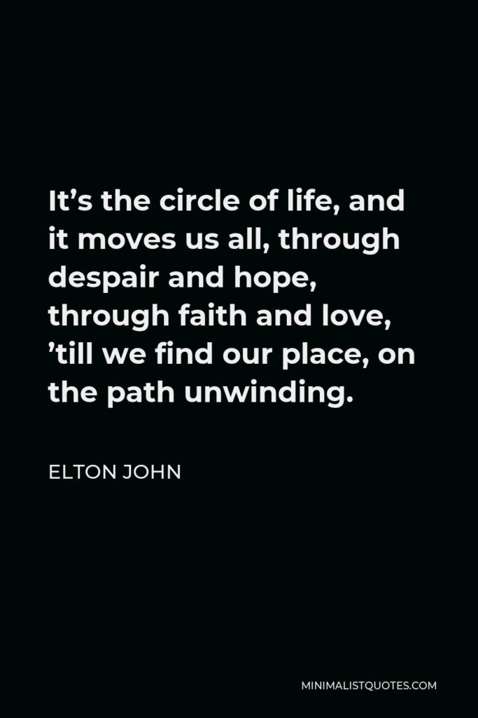 Elton John Quote - It's the circle of life, and it moves us all, through despair and hope, through faith and love, 'till we find our place, on the path unwinding.