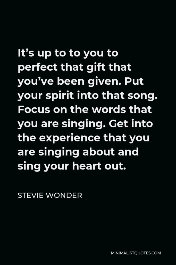 Stevie Wonder Quote - It's up to to you to perfect that gift that you've been given. Put your spirit into that song. Focus on the words that you are singing. Get into the experience that you are singing about and sing your heart out.