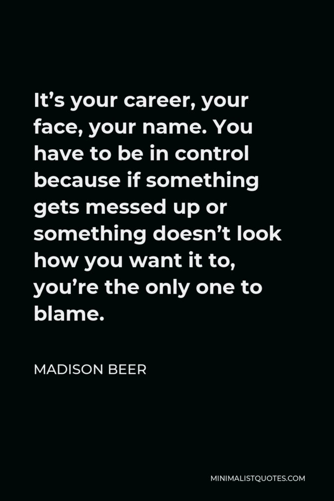 Madison Beer Quote - It's your career, your face, your name. You have to be in control because if something gets messed up or something doesn't look how you want it to, you're the only one to blame.