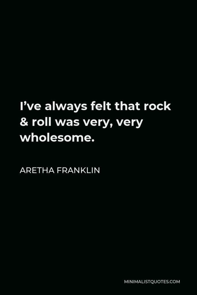 Aretha Franklin Quote - I've always felt that rock & roll was very, very wholesome.