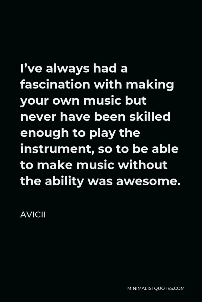 Avicii Quote - I've always had a fascination with making your own music but never have been skilled enough to play the instrument, so to be able to make music without the ability was awesome.
