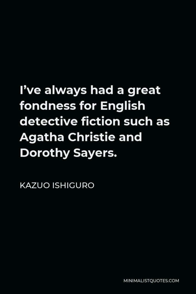 Kazuo Ishiguro Quote - I've always had a great fondness for English detective fiction such as Agatha Christie and Dorothy Sayers.