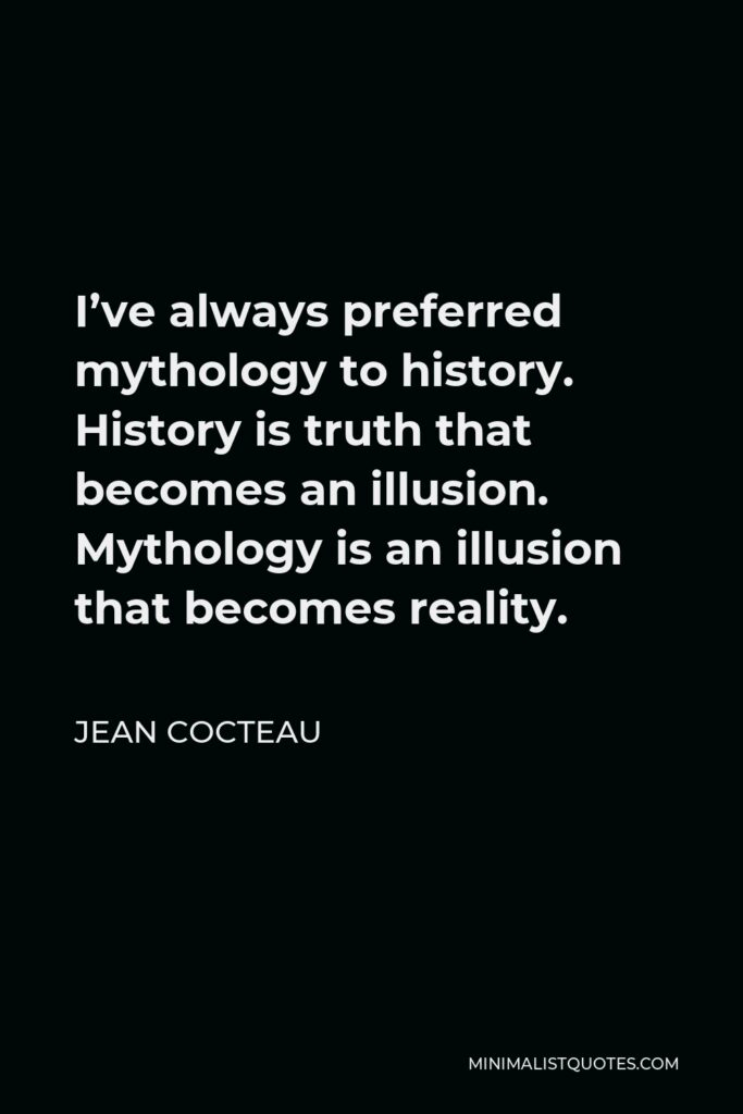 Jean Cocteau Quote - I've always preferred mythology to history. History is truth that becomes an illusion. Mythology is an illusion that becomes reality.