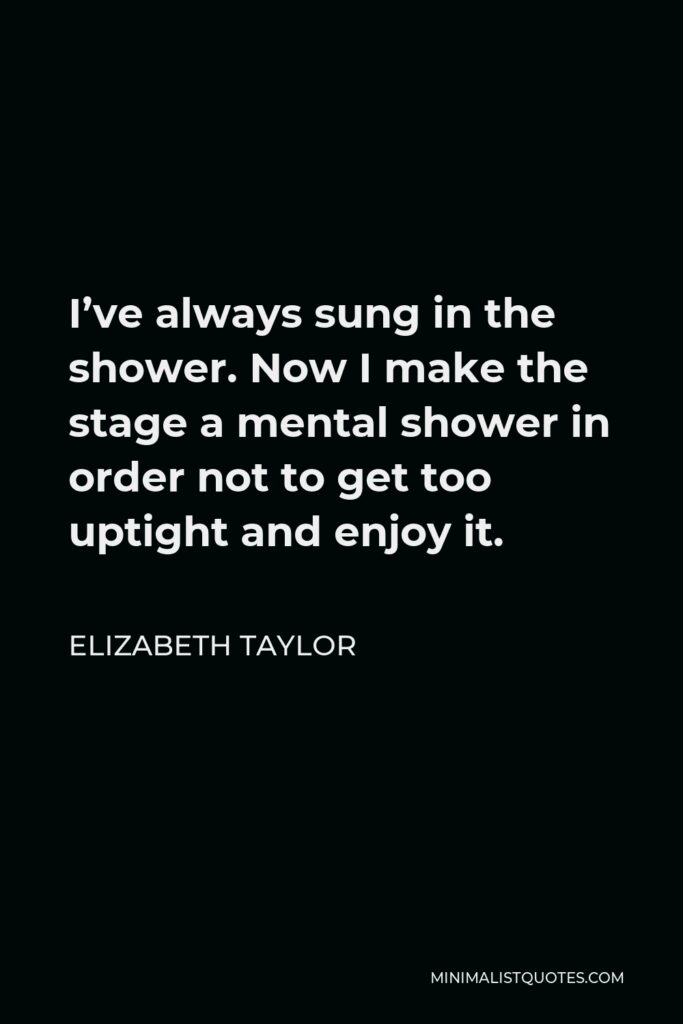 Elizabeth Taylor Quote - I've always sung in the shower. Now I make the stage a mental shower in order not to get too uptight and enjoy it.