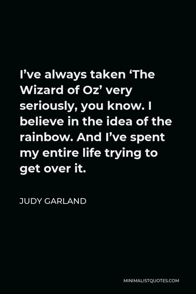 Judy Garland Quote - I've always taken 'The Wizard of Oz' very seriously, you know. I believe in the idea of the rainbow. And I've spent my entire life trying to get over it.