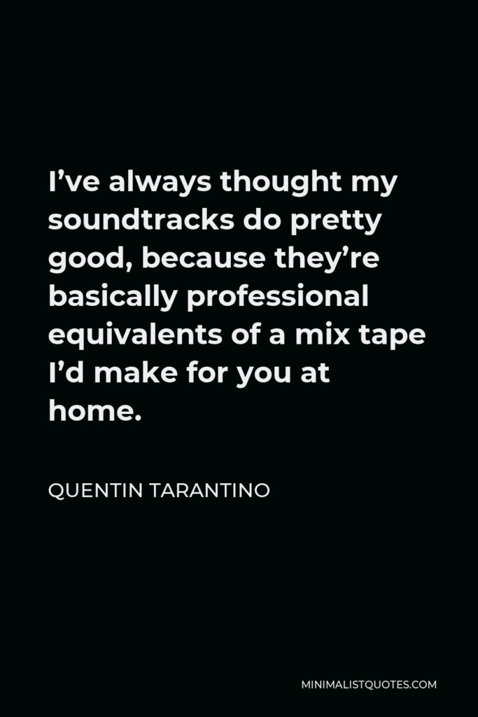 Quentin Tarantino Quote - I've always thought my soundtracks do pretty good, because they're basically professional equivalents of a mix tape I'd make for you at home.