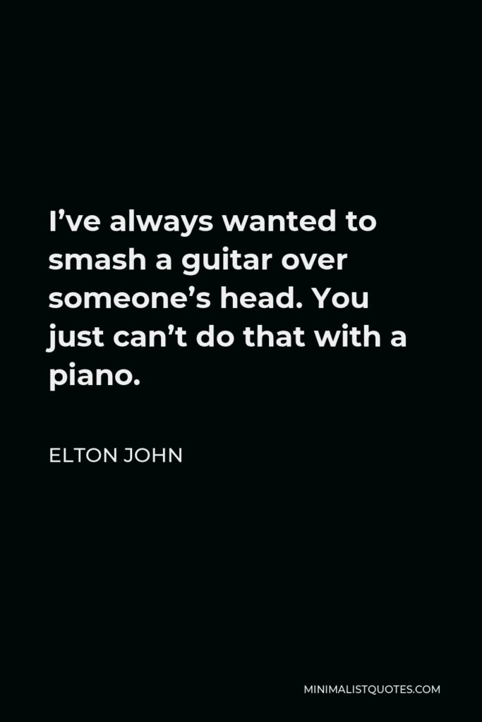 Elton John Quote - I've always wanted to smash a guitar over someone's head. You just can't do that with a piano.
