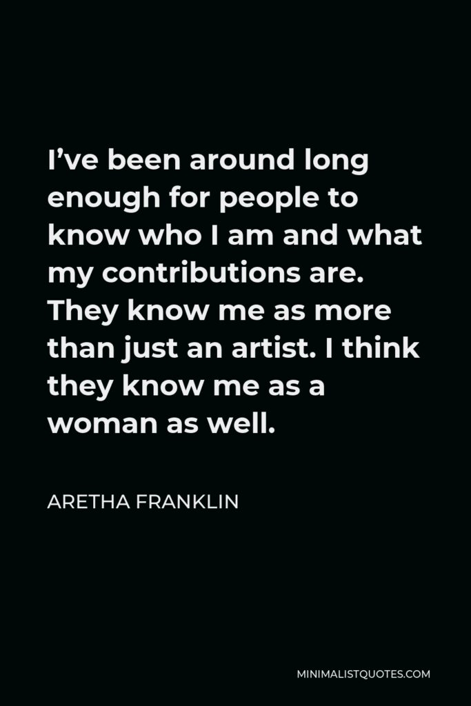 Aretha Franklin Quote - I've been around long enough for people to know who I am and what my contributions are. They know me as more than just an artist. I think they know me as a woman as well.