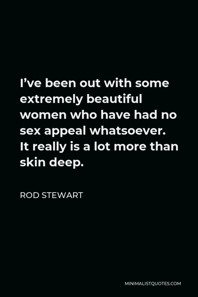 Rod Stewart Quote - I've been out with some extremely beautiful women who have had no sex appeal whatsoever. It really is a lot more than skin deep.