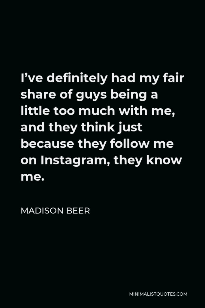 Madison Beer Quote - I've definitely had my fair share of guys being a little too much with me, and they think just because they follow me on Instagram, they know me.