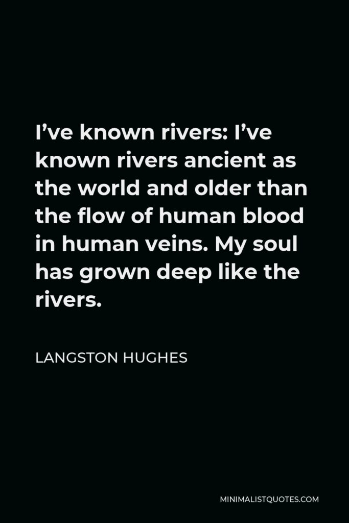 Langston Hughes Quote - I've known rivers: I've known rivers ancient as the world and older than the flow of human blood in human veins. My soul has grown deep like the rivers.