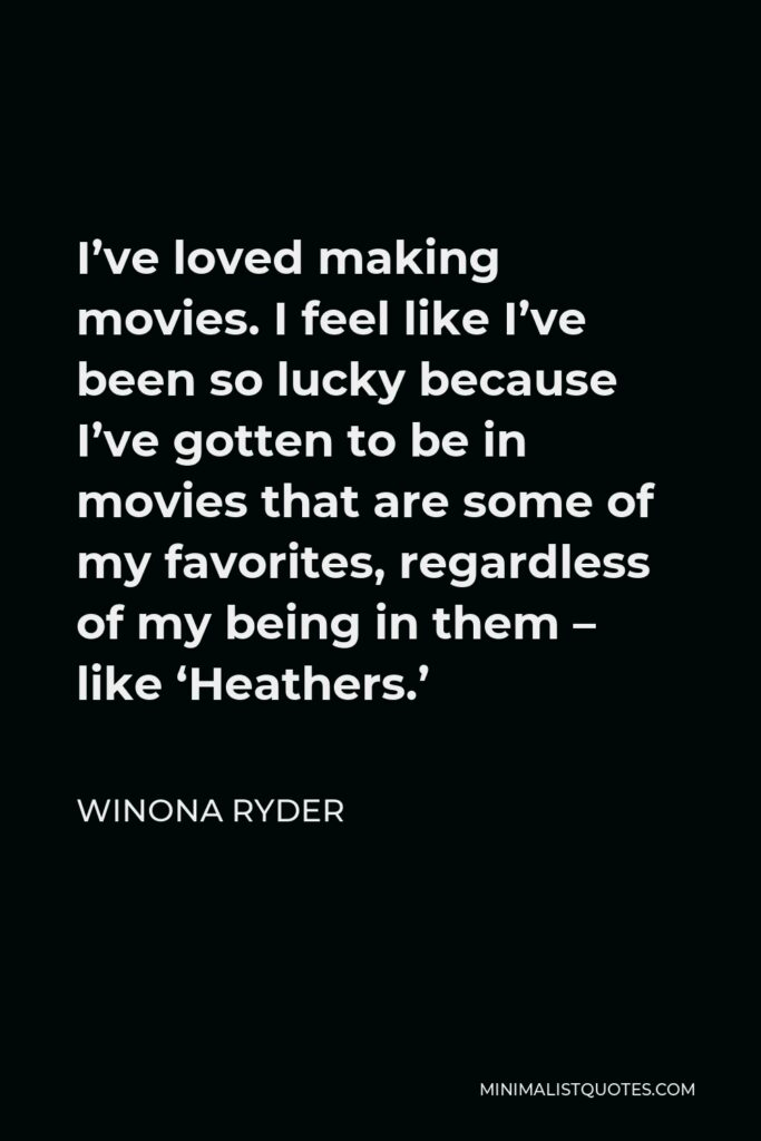 Winona Ryder Quote - I've loved making movies. I feel like I've been so lucky because I've gotten to be in movies that are some of my favorites, regardless of my being in them – like 'Heathers.'