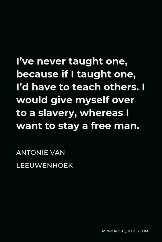 Antonie van Leeuwenhoek Quote - I've never taught one, because if I taught one, I'd have to teach others. I would give myself over to a slavery, whereas I want to stay a free man.