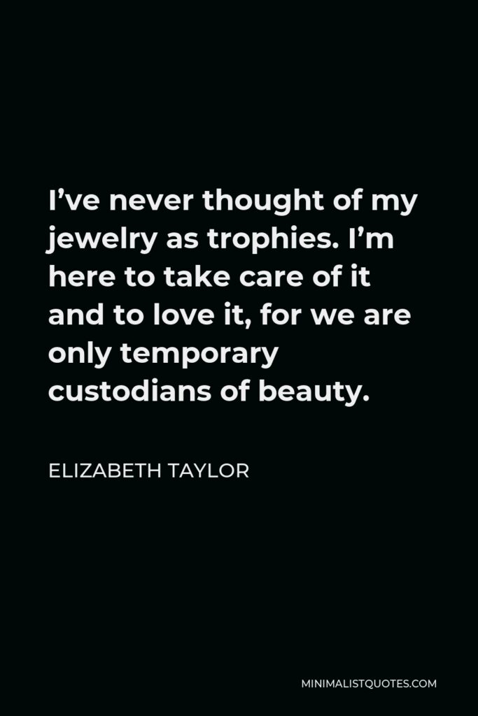 Elizabeth Taylor Quote - I've never thought of my jewelry as trophies. I'm here to take care of it and to love it, for we are only temporary custodians of beauty.