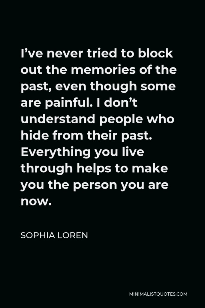 Sophia Loren Quote - I've never tried to block out the memories of the past, even though some are painful. I don't understand people who hide from their past. Everything you live through helps to make you the person you are now.