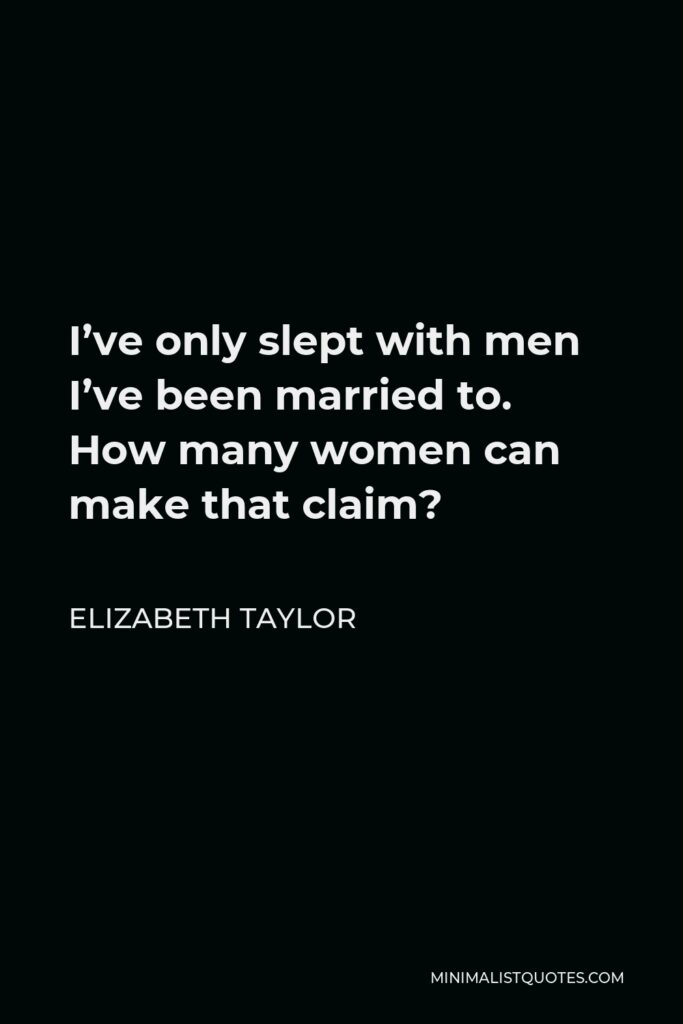 Elizabeth Taylor Quote - I've only slept with men I've been married to. How many women can make that claim?