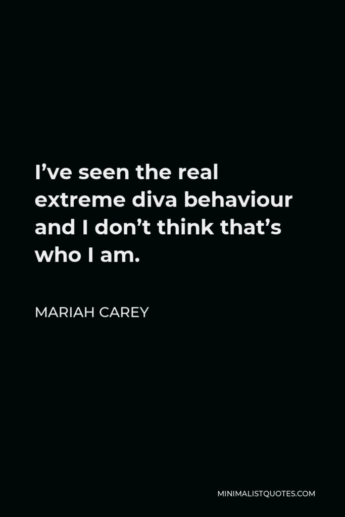 Mariah Carey Quote - I've seen the real extreme diva behaviour and I don't think that's who I am.