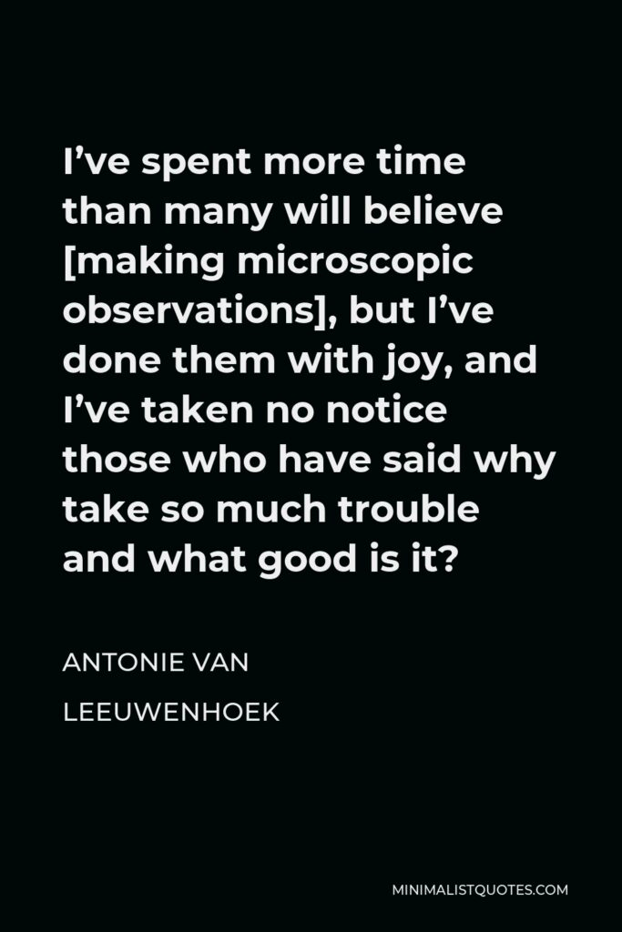 Antonie van Leeuwenhoek Quote - I've spent more time than many will believe [making microscopic observations], but I've done them with joy, and I've taken no notice those who have said why take so much trouble and what good is it?