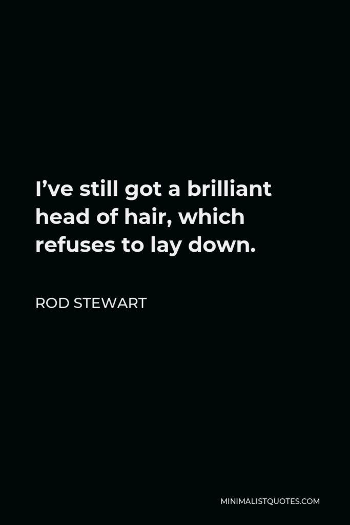 Rod Stewart Quote - I've still got a brilliant head of hair, which refuses to lay down.
