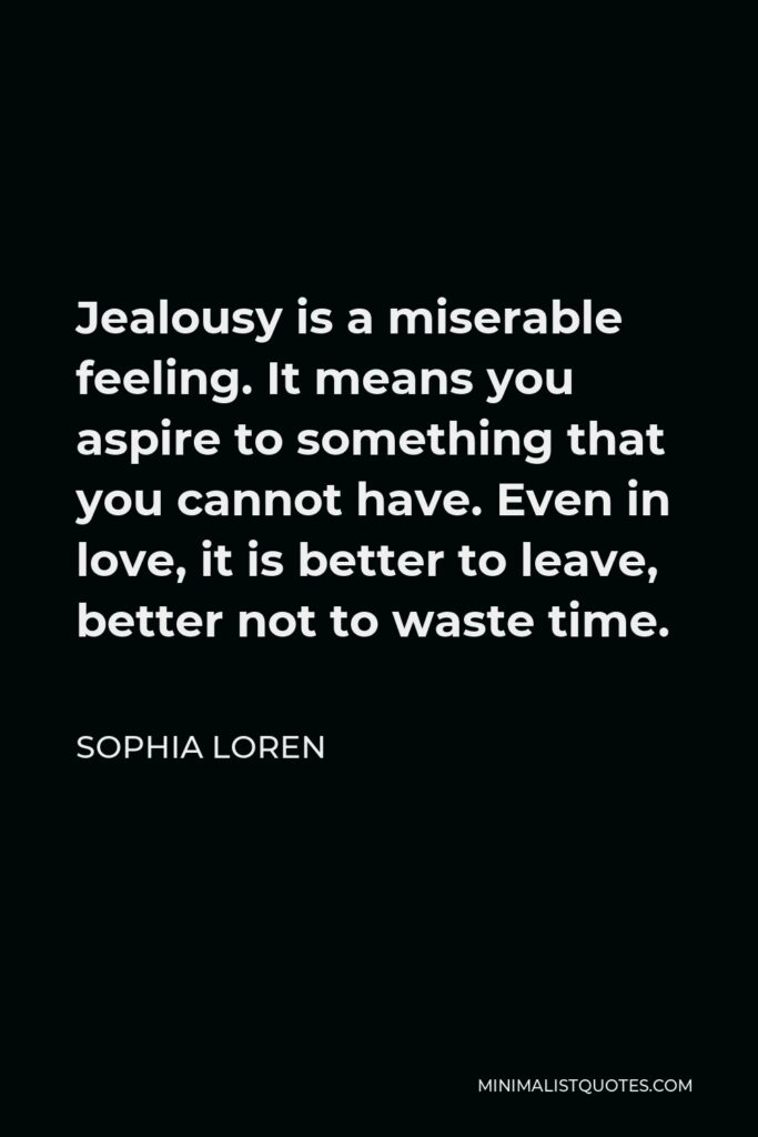 Sophia Loren Quote - Jealousy is a miserable feeling. It means you aspire to something that you cannot have. Even in love, it is better to leave, better not to waste time.
