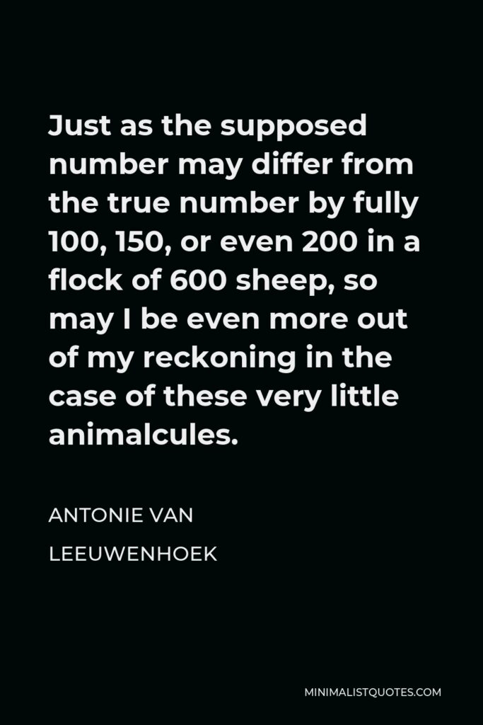 Antonie van Leeuwenhoek Quote - Just as the supposed number may differ from the true number by fully 100, 150, or even 200 in a flock of 600 sheep, so may I be even more out of my reckoning in the case of these very little animalcules.