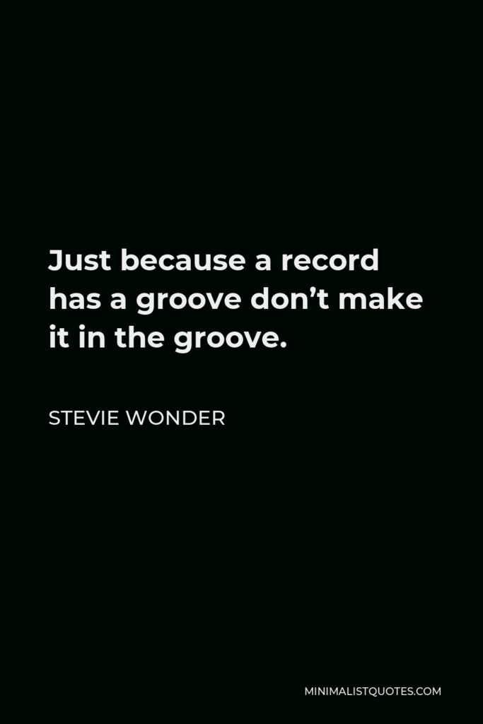 Stevie Wonder Quote - Just because a record has a groove don't make it in the groove.