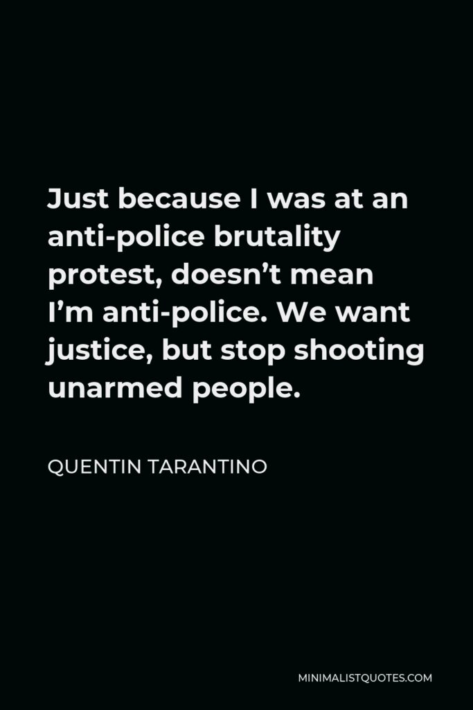 Quentin Tarantino Quote - Just because I was at an anti-police brutality protest, doesn't mean I'm anti-police. We want justice, but stop shooting unarmed people.
